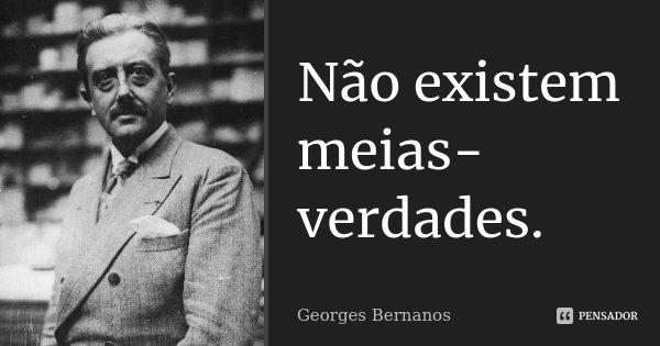 Não existem meias-verdades.... Frase de Georges Bernanos.