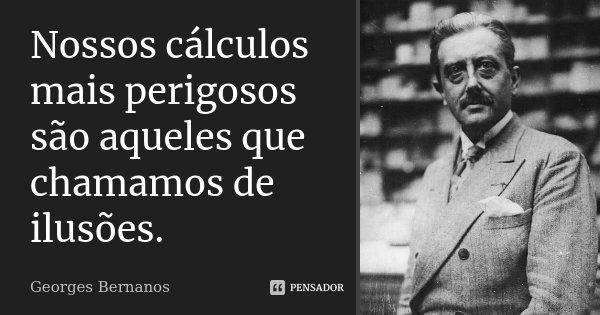Nossos cálculos mais perigosos são aqueles que chamamos de ilusões.... Frase de Georges Bernanos.