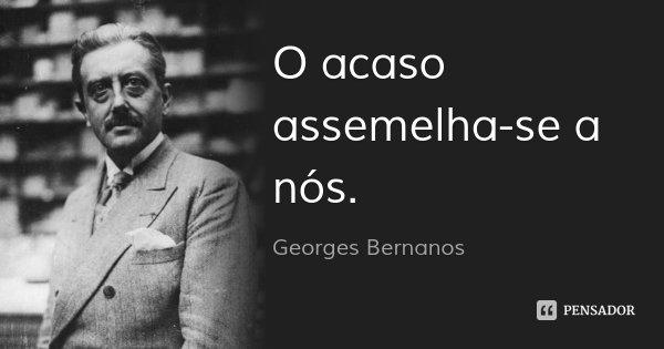 O acaso assemelha-se a nós.... Frase de Georges Bernanos.