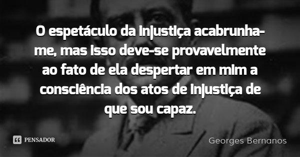 O espetáculo da injustiça acabrunha-me, mas isso deve-se provavelmente ao fato de ela despertar em mim a consciência dos atos de injustiça de que sou capaz.... Frase de Georges Bernanos.