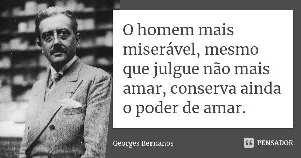 O homem mais miserável, mesmo que julgue não mais amar, conserva ainda o poder de amar.... Frase de Georges Bernanos.