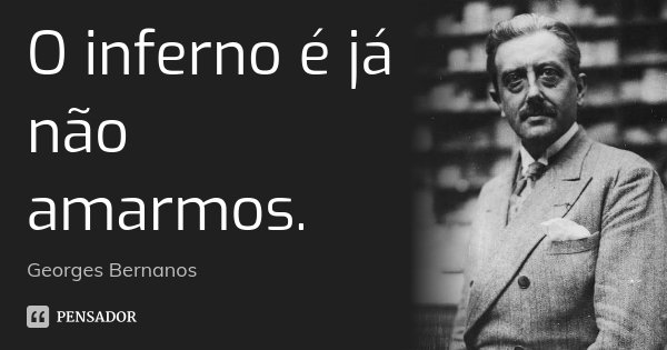 O inferno é já não amarmos.... Frase de Georges Bernanos.