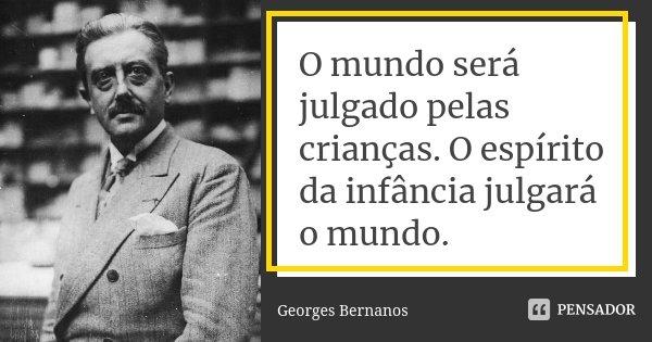 O mundo será julgado pelas crianças. O espírito da infância julgará o mundo.... Frase de Georges Bernanos.