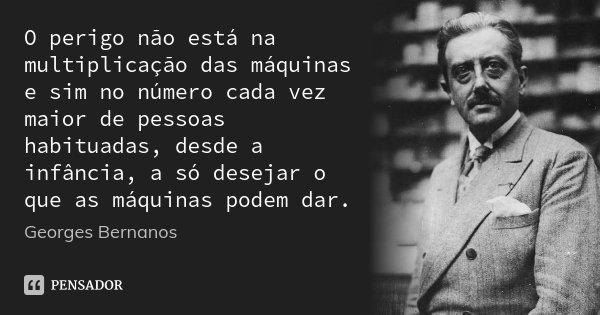 O perigo não está na multiplicação das máquinas e sim no número cada vez maior de pessoas habituadas, desde a infância, a só desejar o que as máquinas podem dar... Frase de Georges Bernanos.