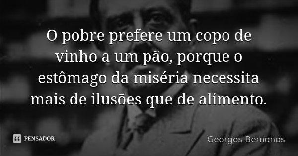 O pobre prefere um copo de vinho a um pão, porque o estômago da miséria necessita mais de ilusões que de alimento.... Frase de Georges Bernanos.
