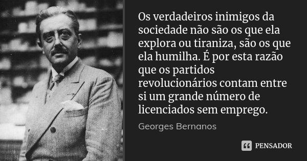 Os verdadeiros inimigos da sociedade não são os que ela explora ou tiraniza, são os que ela humilha. É por esta razão que os partidos revolucionários contam ent... Frase de Georges Bernanos.