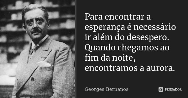 Para encontrar a esperança é necessário ir além do desespero. Quando chegamos ao fim da noite, encontramos a aurora.... Frase de Georges Bernanos.