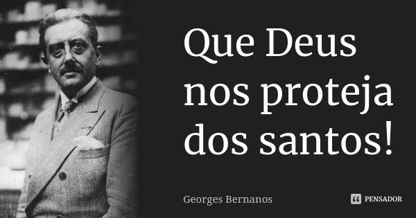 Que Deus nos proteja dos santos!... Frase de Georges Bernanos.