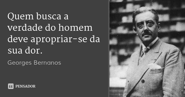 Quem busca a verdade do homem deve apropriar-se da sua dor.... Frase de Georges Bernanos.
