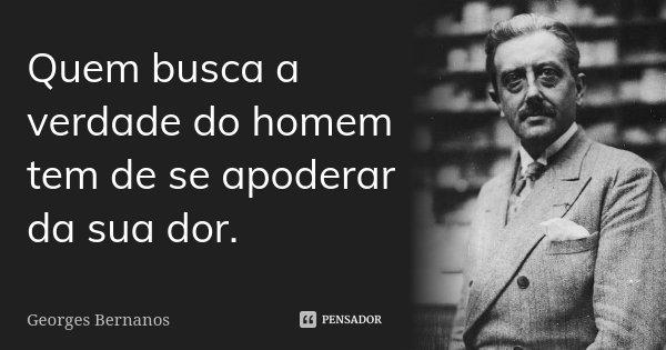 Quem busca a verdade do homem tem de se apoderar da sua dor.... Frase de Georges Bernanos.