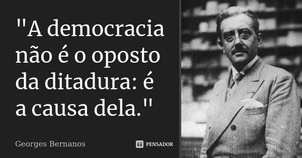 """""""A democracia não é o oposto da ditadura: é a causa dela.""""... Frase de Georges Bernanos."""