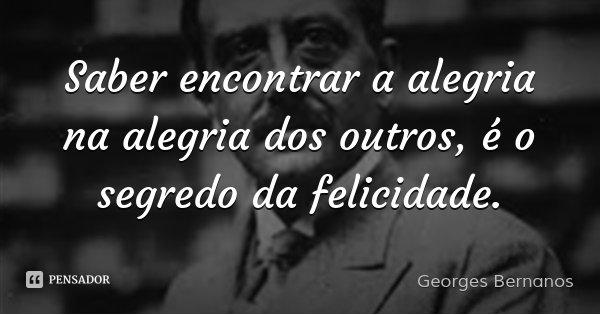 Saber encontrar a alegria na alegria dos outros, é o segredo da felicidade.... Frase de Georges Bernanos.