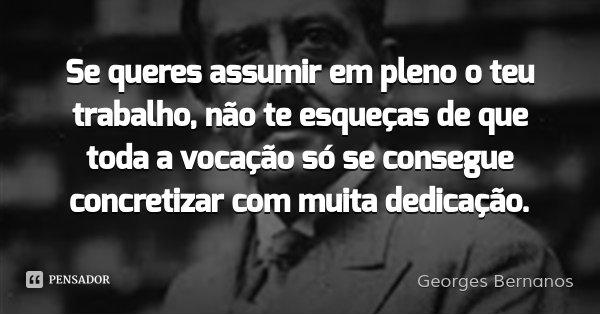 Se queres assumir em pleno o teu trabalho, não te esqueças de que toda a vocação só se consegue concretizar com muita dedicação.... Frase de Georges Bernanos.