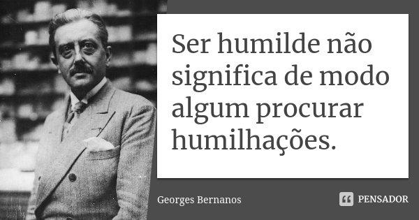 Ser humilde não significa de modo algum procurar humilhações.... Frase de Georges Bernanos.