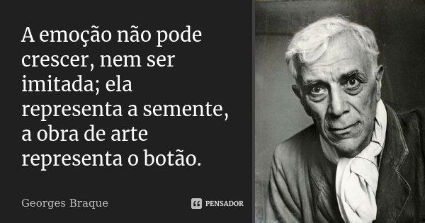 A emoção não pode crescer, nem ser imitada; ela representa a semente, a obra de arte representa o botão.... Frase de Georges Braque.