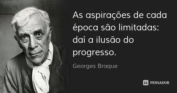 As aspirações de cada época são limitadas: daí a ilusão do progresso.... Frase de Georges Braque.