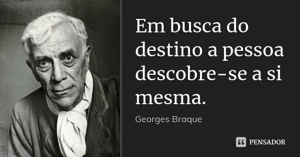 Em busca do destino a pessoa descobre-se a si mesma.... Frase de Georges Braque.