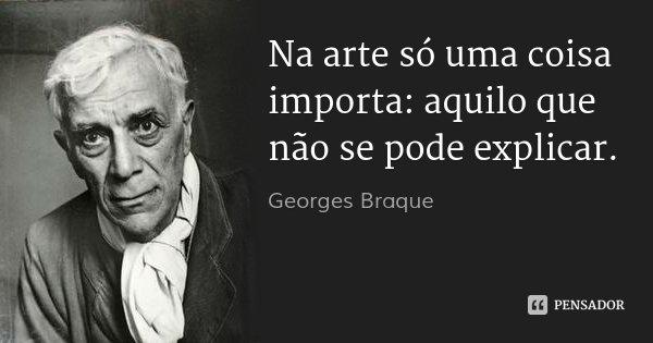 Na arte só uma coisa importa: aquilo que não se pode explicar.... Frase de Georges Braque.