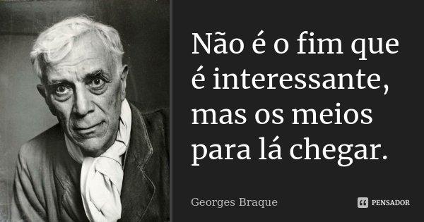 Não é o fim que é interessante, mas os meios para lá chegar.... Frase de Georges Braque.