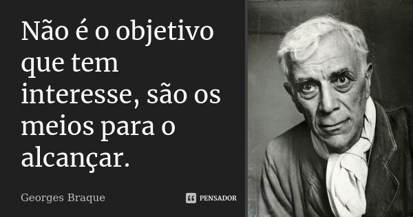 Não é o objetivo que tem interesse, são os meios para o alcançar.... Frase de Georges Braque.