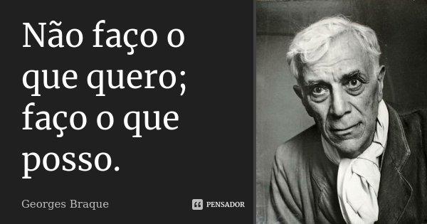 Não faço o que quero; faço o que posso.... Frase de Georges Braque.