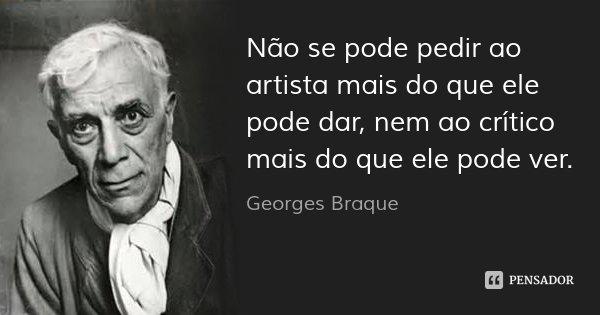 Não se pode pedir ao artista mais do que ele pode dar, nem ao crítico mais do que ele pode ver.... Frase de Georges Braque.