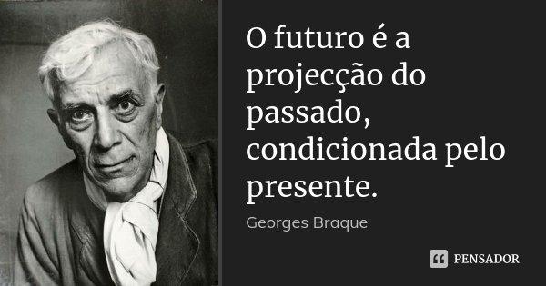 O futuro é a projecção do passado, condicionada pelo presente.... Frase de Georges Braque.