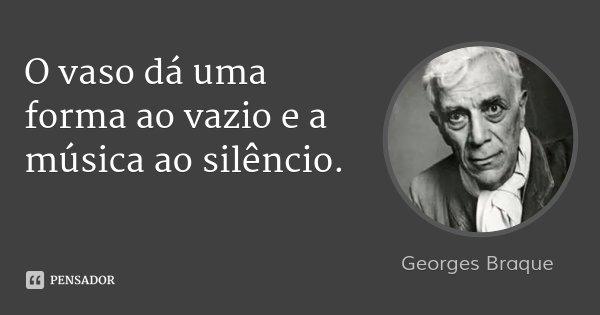 O vaso dá uma forma ao vazio e a música ao silêncio.... Frase de Georges Braque.