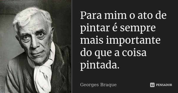 Para mim o ato de pintar é sempre mais importante do que a coisa pintada.... Frase de Georges Braque.
