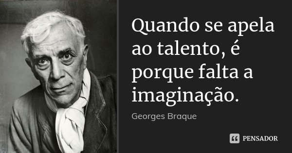 Quando se apela ao talento, é porque falta a imaginação.... Frase de Georges Braque.