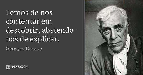 Temos de nos contentar em descobrir, abstendo-nos de explicar.... Frase de Georges Braque.