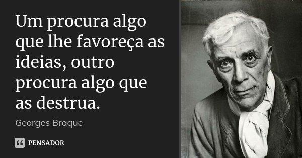 Um procura algo que lhe favoreça as ideias, outro procura algo que as destrua.... Frase de Georges Braque.
