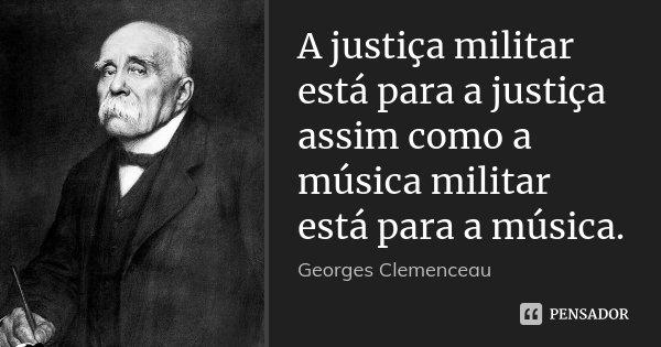A justiça militar está para a justiça assim como a música militar está para a música.... Frase de Georges Clemenceau.