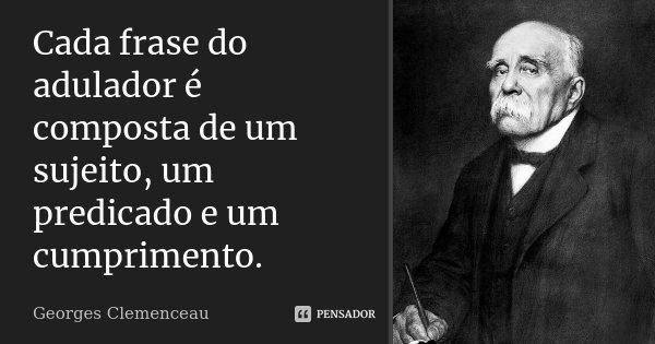 Cada frase do adulador é composta de um sujeito, um predicado e um cumprimento.... Frase de Georges Clemenceau.