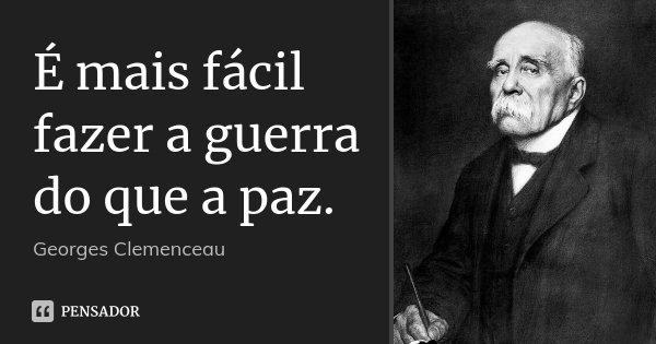 É mais fácil fazer a guerra do que a paz.... Frase de Georges Clemenceau.