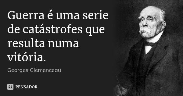 Guerra é uma serie de catástrofes que resulta numa vitória.... Frase de Georges Clemenceau.