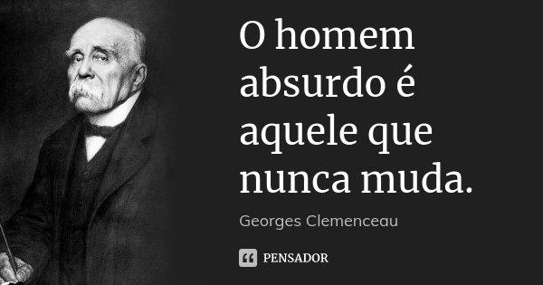 O homem absurdo é aquele que nunca muda.... Frase de Georges Clemenceau.