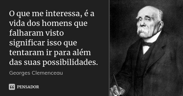 O que me interessa, é a vida dos homens que falharam visto significar isso que tentaram ir para além das suas possibilidades.... Frase de Georges Clemenceau.