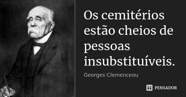 Os cemitérios estão cheios de pessoas insubstituíveis.... Frase de Georges Clemenceau.