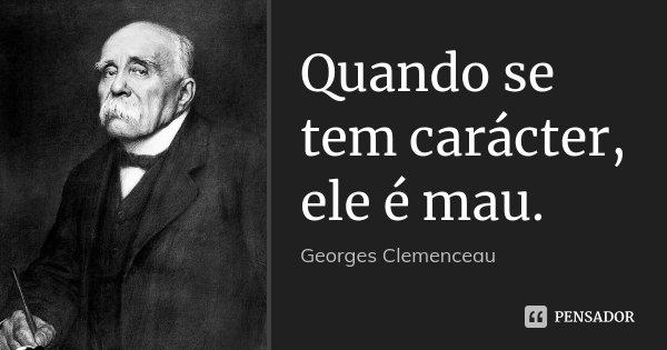 Quando se tem carácter, ele é mau.... Frase de Georges Clemenceau.