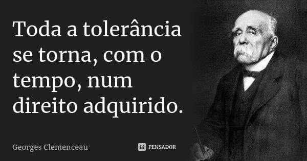 Toda a tolerância se torna, com o tempo, num direito adquirido.... Frase de Georges Clemenceau.