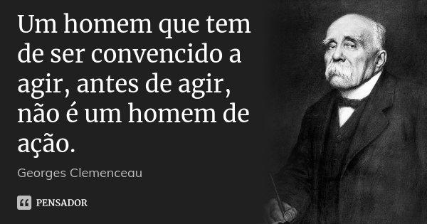 Um homem que tem de ser convencido a agir, antes de agir, não é um homem de ação.... Frase de Georges Clemenceau.