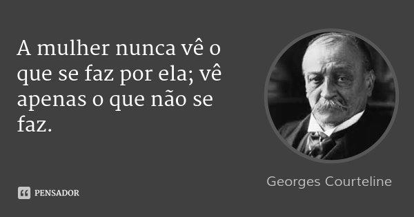 A mulher nunca vê o que se faz por ela; vê apenas o que não se faz.... Frase de Georges Courteline.