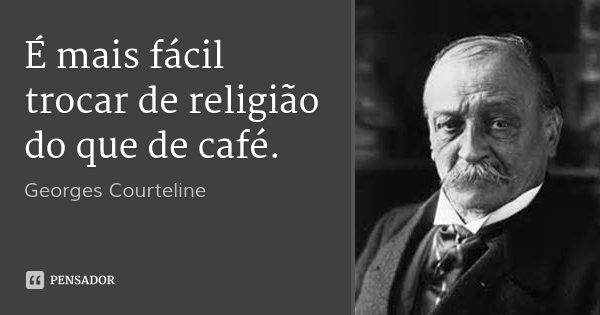 É mais fácil trocar de religião do que de café.... Frase de Georges Courteline.