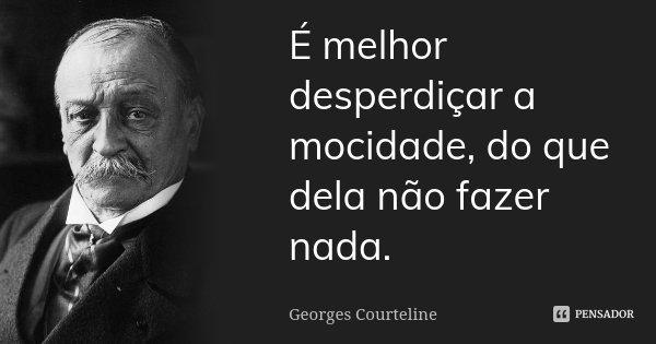 É melhor desperdiçar a mocidade, do que dela não fazer nada.... Frase de Georges Courteline.
