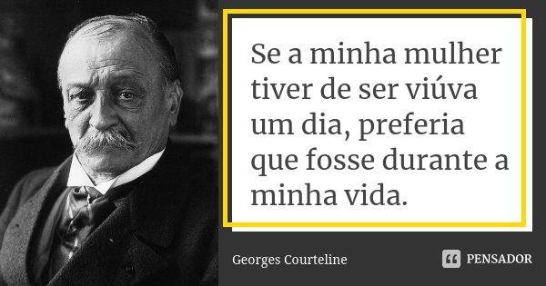 Se a minha mulher tiver de ser viúva um dia, preferia que fosse durante a minha vida.... Frase de Georges Courteline.