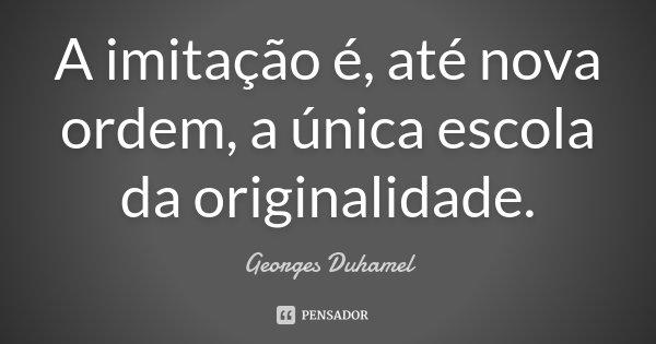 A imitação é, até nova ordem, a única escola da originalidade.... Frase de Georges Duhamel.