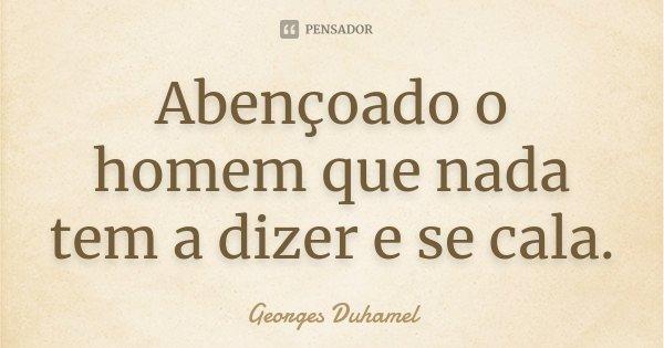 Abençoado o homem que nada tem a dizer e se cala.... Frase de Georges Duhamel.