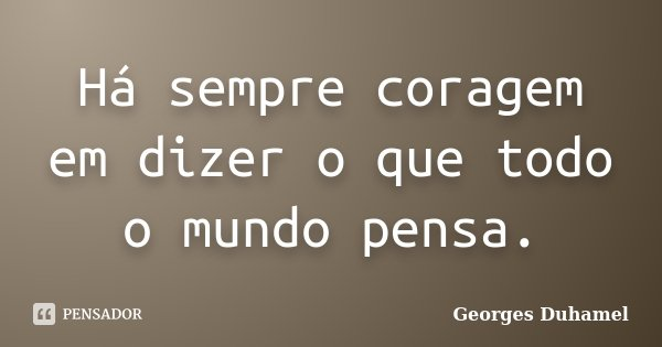 Há sempre coragem em dizer o que todo o mundo pensa.... Frase de Georges Duhamel.