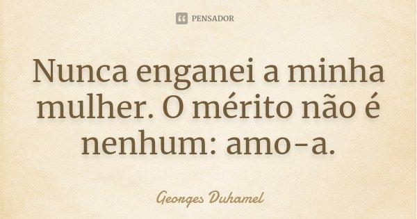 Nunca enganei a minha mulher. O mérito não é nenhum: amo-a.... Frase de Georges Duhamel.
